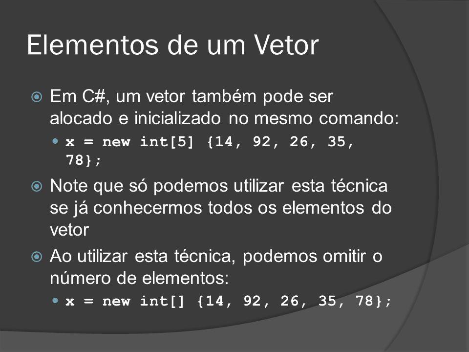 Elementos de um Vetor Em C#, um vetor também pode ser alocado e inicializado no mesmo comando: x = new int[5] {14, 92, 26, 35, 78};